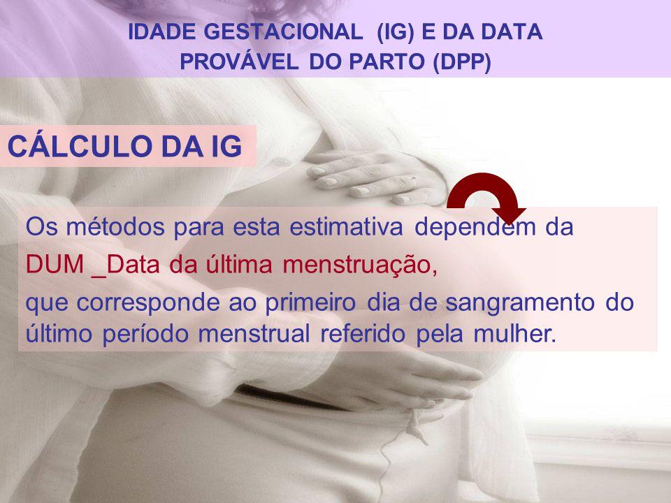 IDADE GESTACIONAL (IG) E DA DATA PROVÁVEL DO PARTO (DPP) CÁLCULO DA IG Os métodos para esta estimativa dependem da DUM _Data da última menstruação, qu