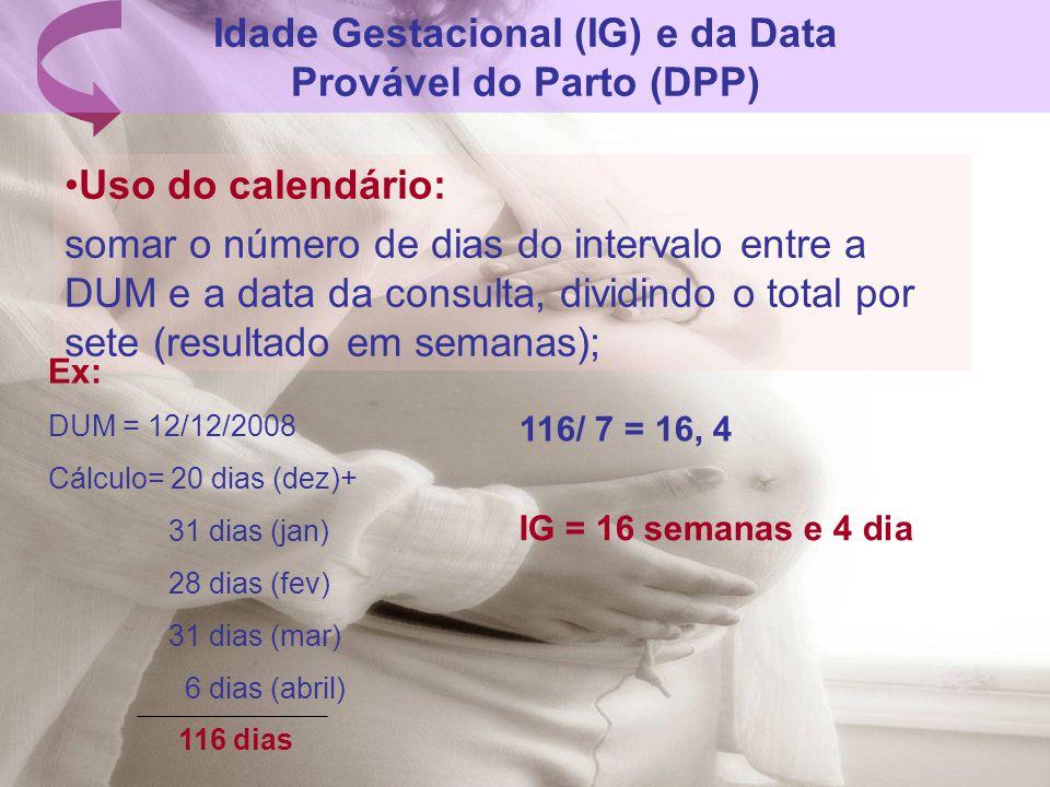 Idade Gestacional (IG) e da Data Provável do Parto (DPP) Uso do calendário: somar o número de dias do intervalo entre a DUM e a data da consulta, divi