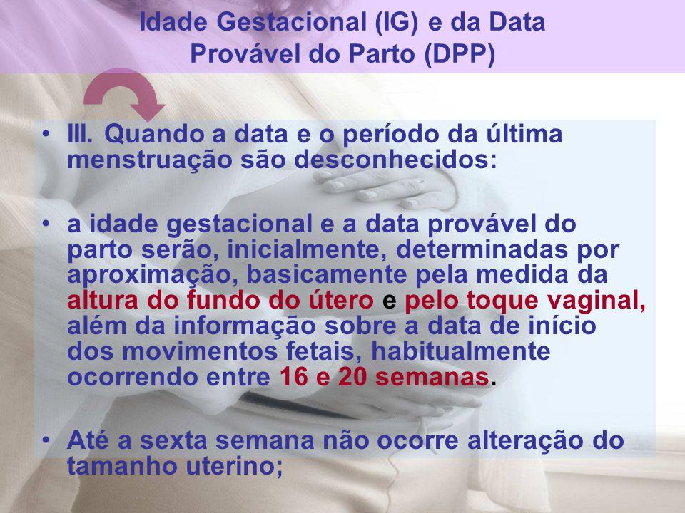 III. Quando a data e o período da última menstruação são desconhecidos: a idade gestacional e a data provável do parto serão, inicialmente, determinad