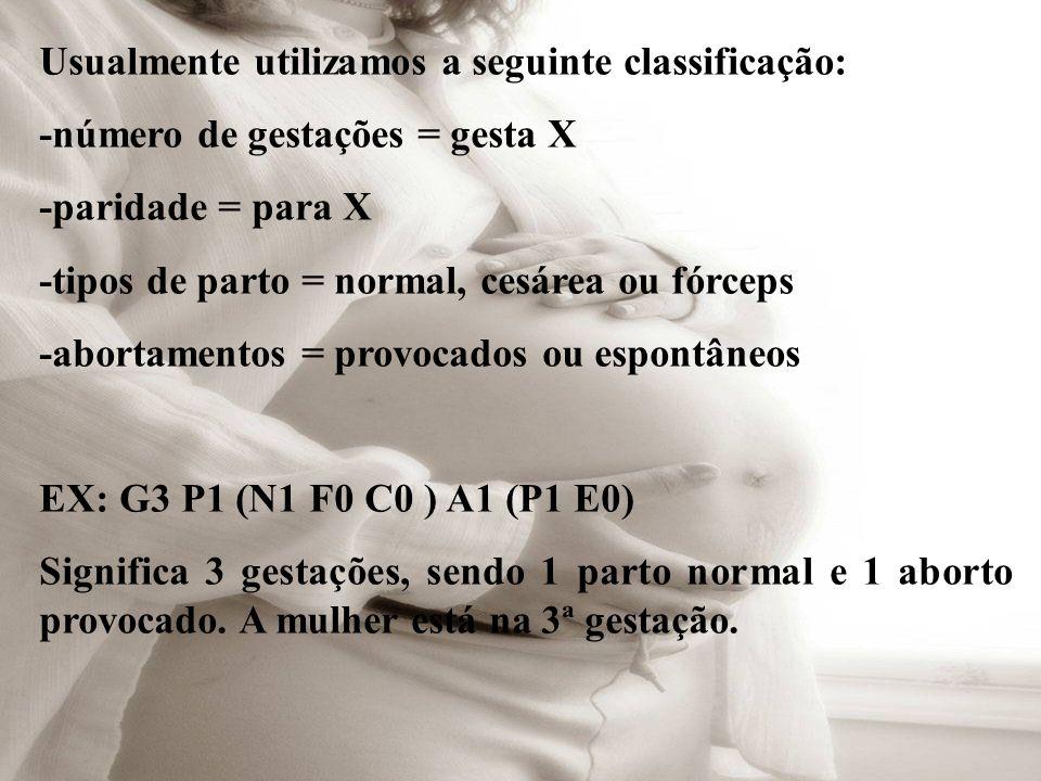 Usualmente utilizamos a seguinte classificação: -número de gestações = gesta X -paridade = para X -tipos de parto = normal, cesárea ou fórceps -aborta