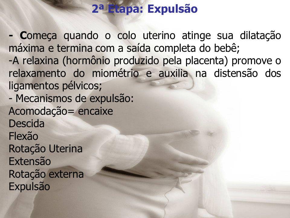 2ª Etapa: Expulsão - Começa quando o colo uterino atinge sua dilatação máxima e termina com a saída completa do bebê; -A relaxina (hormônio produzido