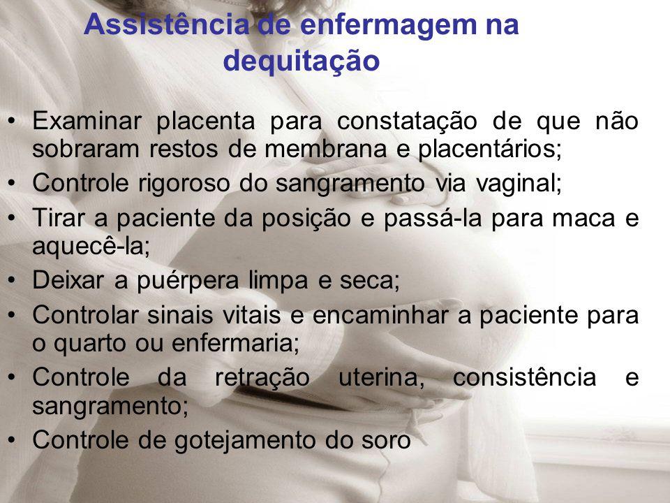 Assistência de enfermagem na dequitação Examinar placenta para constatação de que não sobraram restos de membrana e placentários; Controle rigoroso do