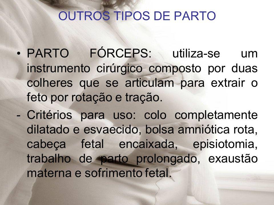 OUTROS TIPOS DE PARTO PARTO FÓRCEPS: utiliza-se um instrumento cirúrgico composto por duas colheres que se articulam para extrair o feto por rotação e