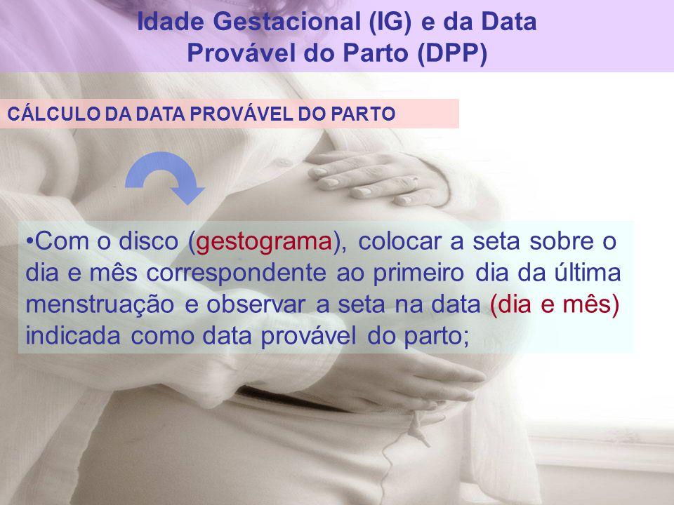 Idade Gestacional (IG) e da Data Provável do Parto (DPP) Com o disco (gestograma), colocar a seta sobre o dia e mês correspondente ao primeiro dia da