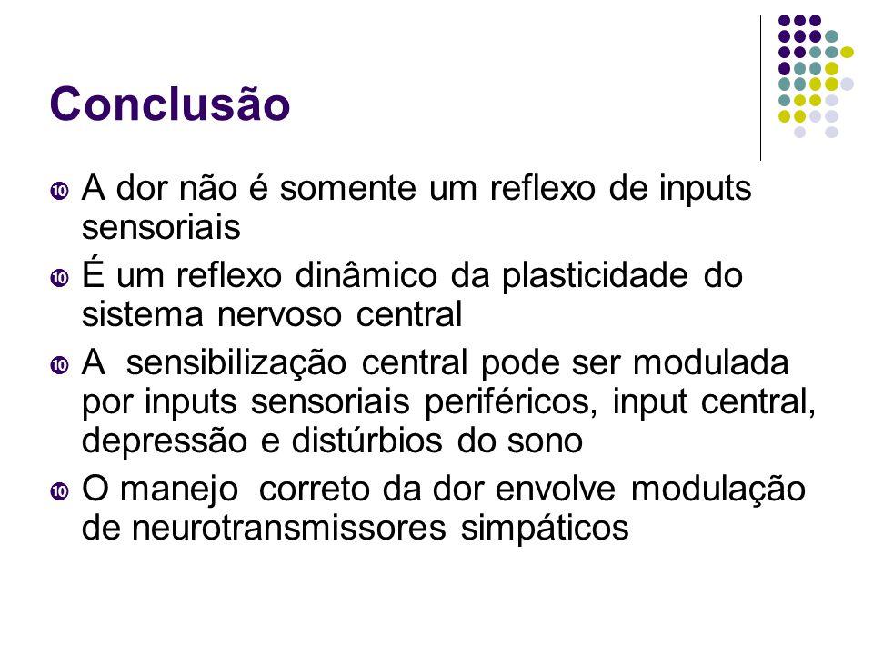 Conclusão  A dor não é somente um reflexo de inputs sensoriais  É um reflexo dinâmico da plasticidade do sistema nervoso central  A sensibilização central pode ser modulada por inputs sensoriais periféricos, input central, depressão e distúrbios do sono  O manejo correto da dor envolve modulação de neurotransmissores simpáticos