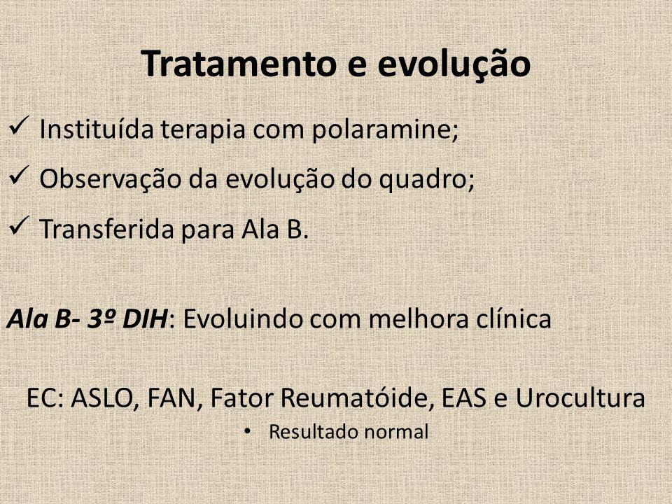 Tratamento e evolução Instituída terapia com polaramine; Observação da evolução do quadro; Transferida para Ala B.