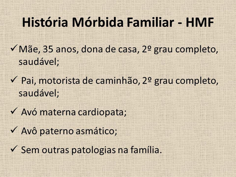 História Mórbida Familiar - HMF Mãe, 35 anos, dona de casa, 2º grau completo, saudável; Pai, motorista de caminhão, 2º grau completo, saudável; Avó materna cardiopata; Avô paterno asmático; Sem outras patologias na família.