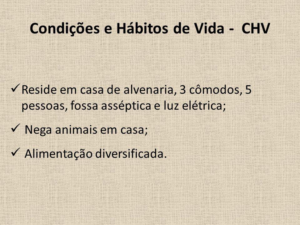 Condições e Hábitos de Vida - CHV Reside em casa de alvenaria, 3 cômodos, 5 pessoas, fossa asséptica e luz elétrica; Nega animais em casa; Alimentação diversificada.