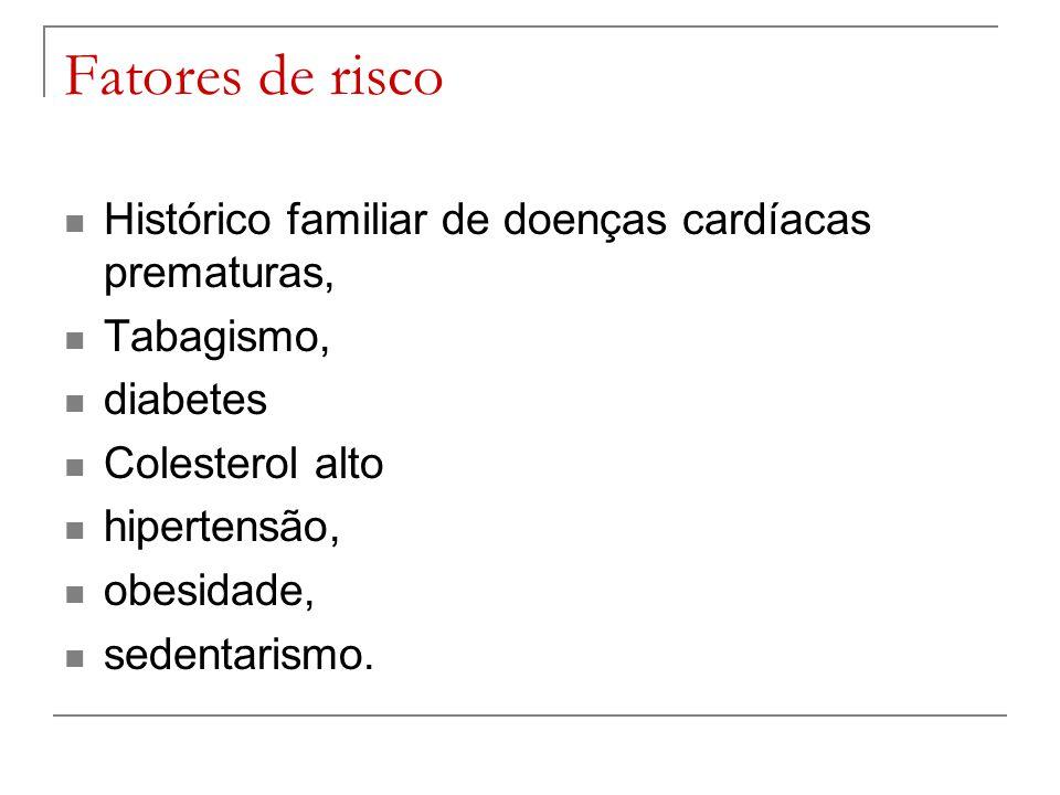 Fatores de risco Histórico familiar de doenças cardíacas prematuras, Tabagismo, diabetes Colesterol alto hipertensão, obesidade, sedentarismo.