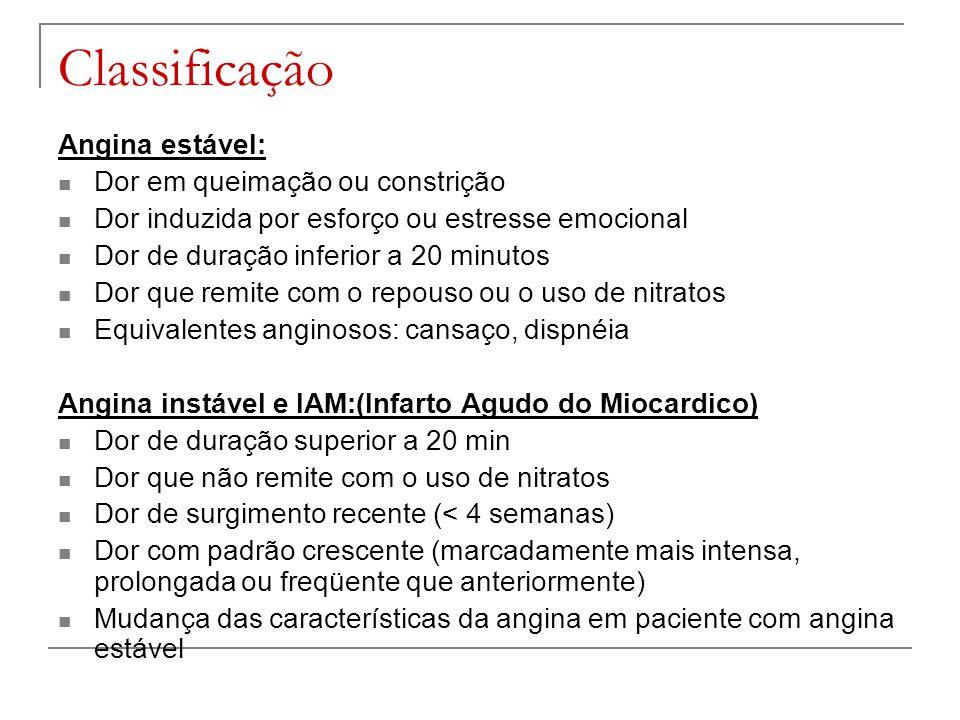Classificação Angina estável: Dor em queimação ou constrição Dor induzida por esforço ou estresse emocional Dor de duração inferior a 20 minutos Dor q