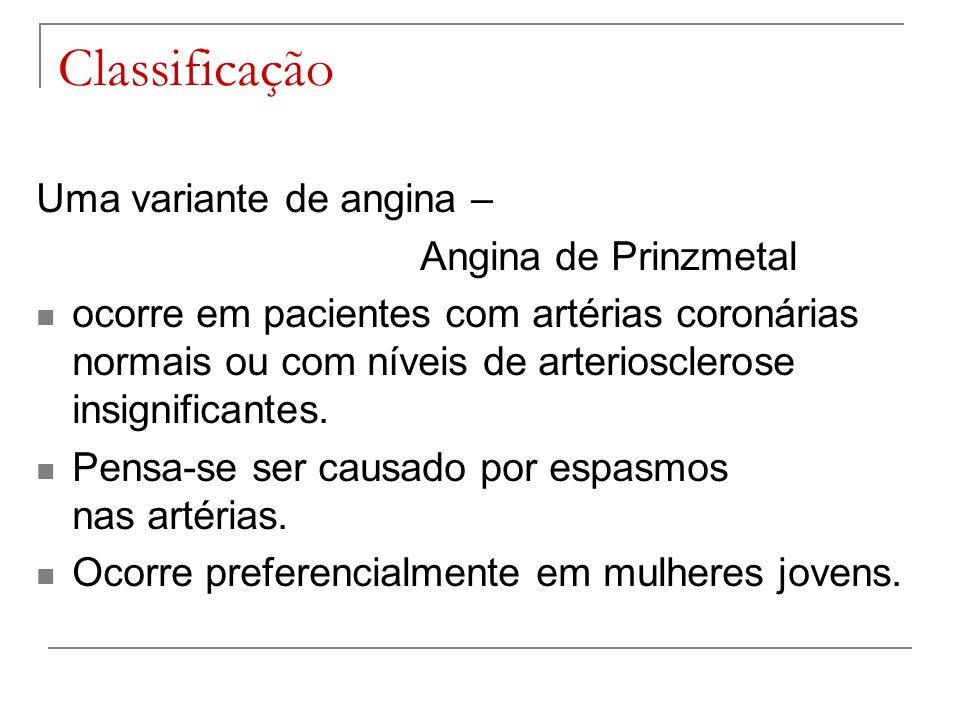 Classificação Uma variante de angina – Angina de Prinzmetal ocorre em pacientes com artérias coronárias normais ou com níveis de arteriosclerose insig