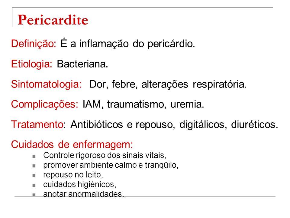 Pericardite Definição: É a inflamação do pericárdio. Etiologia: Bacteriana. Sintomatologia: Dor, febre, alterações respiratória. Complicações: IAM, tr