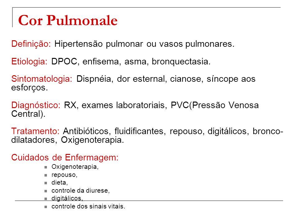 Cor Pulmonale Definição: Hipertensão pulmonar ou vasos pulmonares. Etiologia: DPOC, enfisema, asma, bronquectasia. Sintomatologia: Dispnéia, dor ester
