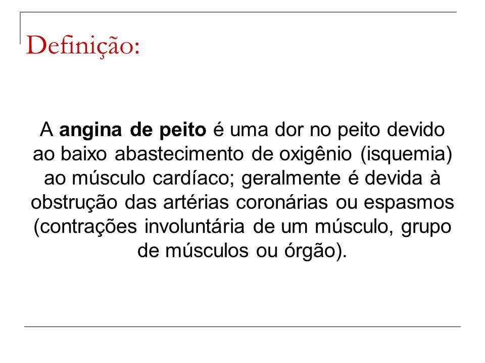 Definição: A angina de peito é uma dor no peito devido ao baixo abastecimento de oxigênio (isquemia) ao músculo cardíaco; geralmente é devida à obstru