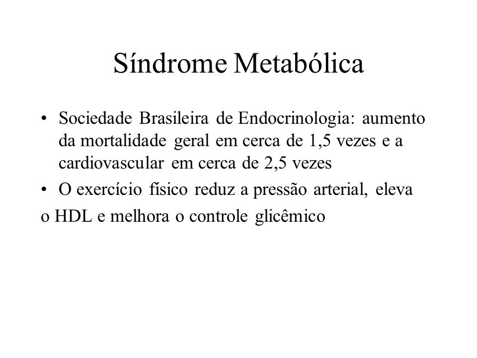 Sociedade Brasileira de Endocrinologia: aumento da mortalidade geral em cerca de 1,5 vezes e a cardiovascular em cerca de 2,5 vezes O exercício físico reduz a pressão arterial, eleva o HDL e melhora o controle glicêmico