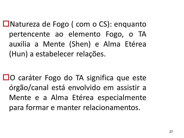 27  Natureza de Fogo ( com o CS): enquanto pertencente ao elemento Fogo, o TA auxilia a Mente (Shen) e Alma Etérea (Hun) a estabelecer relações.  O