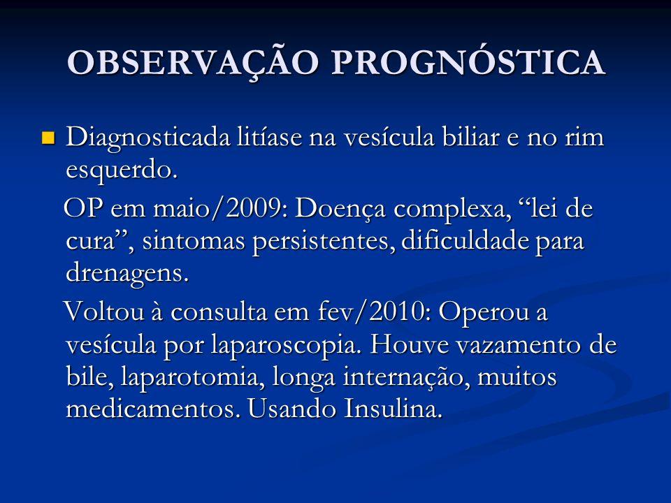 OBSERVAÇÃO PROGNÓSTICA Diagnosticada litíase na vesícula biliar e no rim esquerdo. Diagnosticada litíase na vesícula biliar e no rim esquerdo. OP em m