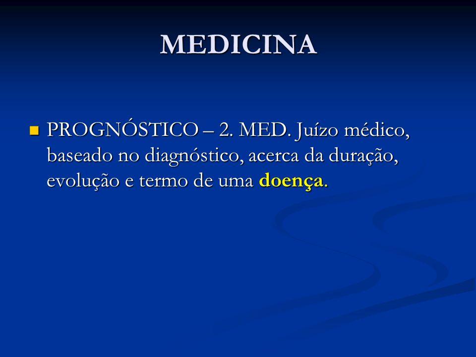 MEDICINA PROGNÓSTICO – 2. MED. Juízo médico, baseado no diagnóstico, acerca da duração, evolução e termo de uma doença. PROGNÓSTICO – 2. MED. Juízo mé