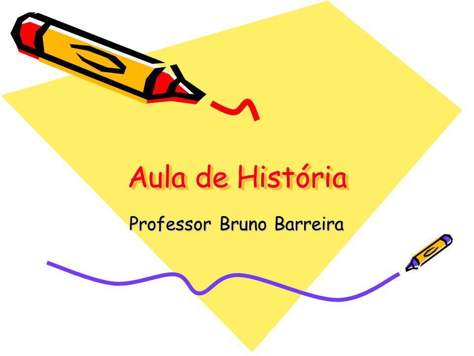 Aula de História Aula de História Professor Bruno Barreira