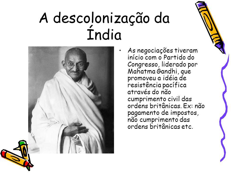 A descolonização da Índia As negociações tiveram início com o Partido do Congresso, liderado por Mahatma Gandhi, que promoveu a idéia de resistência p