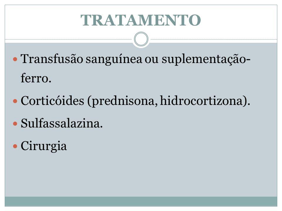 Transfusão sanguínea ou suplementação- ferro. Corticóides (prednisona, hidrocortizona). Sulfassalazina. Cirurgia TRATAMENTO