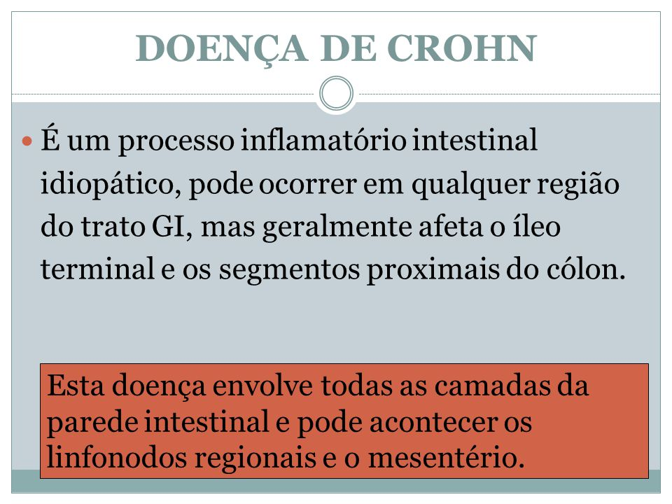 DOENÇA DE CROHN É um processo inflamatório intestinal idiopático, pode ocorrer em qualquer região do trato GI, mas geralmente afeta o íleo terminal e os segmentos proximais do cólon.