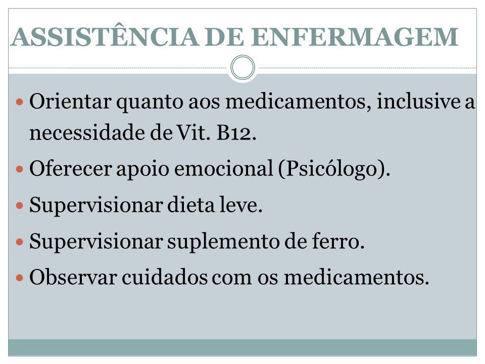 Orientar quanto aos medicamentos, inclusive a necessidade de Vit. B12. Oferecer apoio emocional (Psicólogo). Supervisionar dieta leve. Supervisionar s