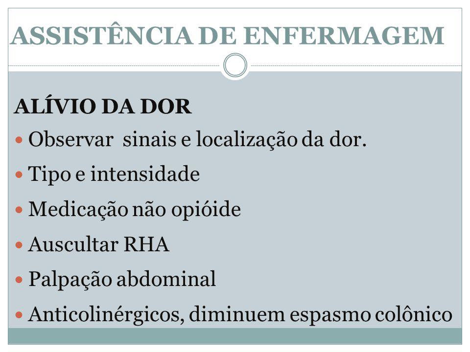 ALÍVIO DA DOR Observar sinais e localização da dor. Tipo e intensidade Medicação não opióide Auscultar RHA Palpação abdominal Anticolinérgicos, diminu
