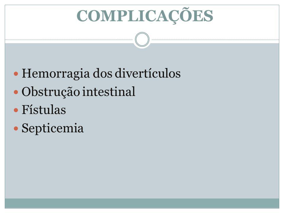 COMPLICAÇÕES Hemorragia dos divertículos Obstrução intestinal Fístulas Septicemia