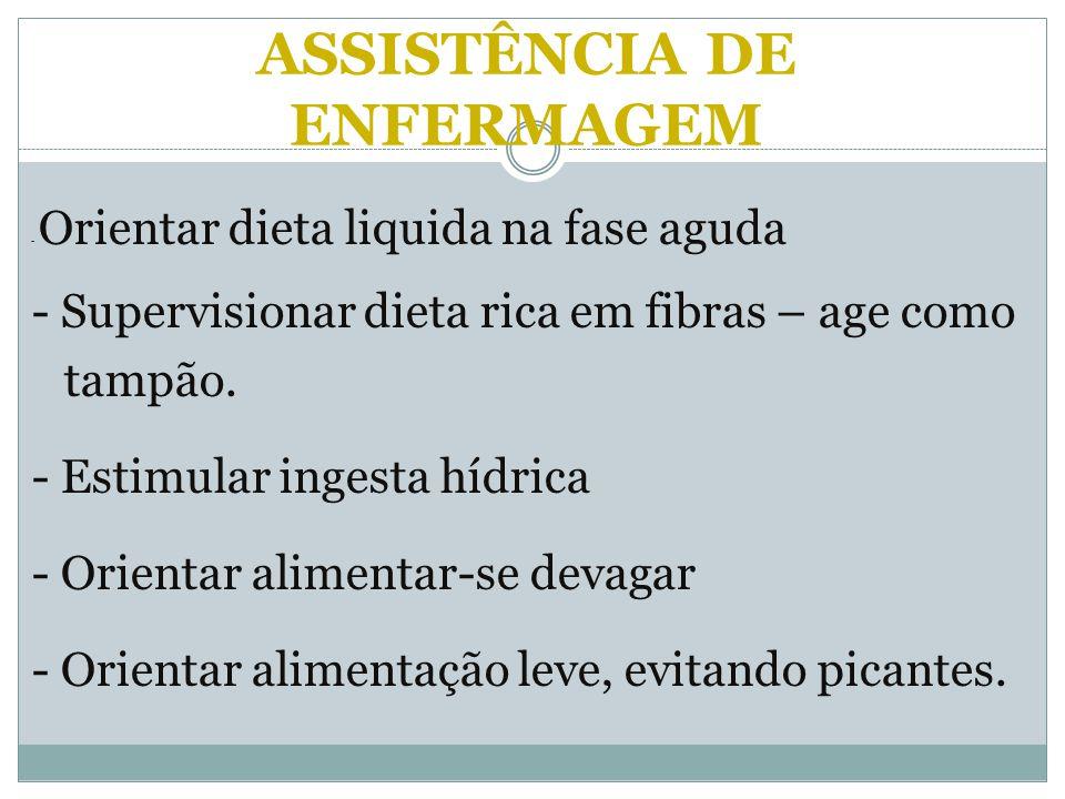 ASSISTÊNCIA DE ENFERMAGEM - Orientar dieta liquida na fase aguda - Supervisionar dieta rica em fibras – age como tampão. - Estimular ingesta hídrica -