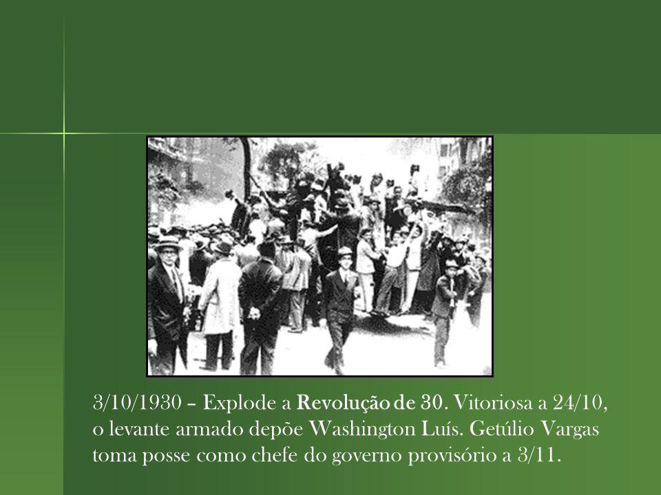 3/10/1930 – Explode a Revolução de 30.Vitoriosa a 24/10, o levante armado depõe Washington Luís.