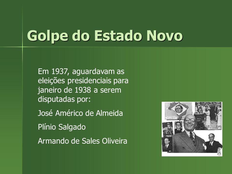 Golpe do Estado Novo Em 1937, aguardavam as eleições presidenciais para janeiro de 1938 a serem disputadas por: José Américo de Almeida Plínio Salgado Armando de Sales Oliveira