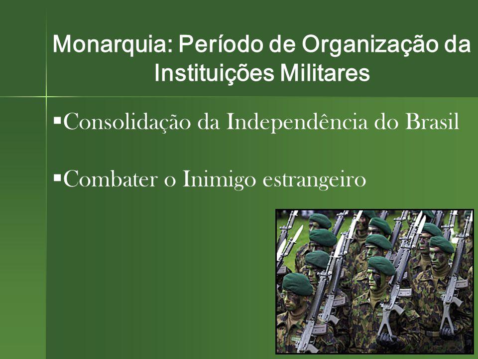 Monarquia: Período de Organização da Instituições Militares  Consolidação da Independência do Brasil  Combater o Inimigo estrangeiro