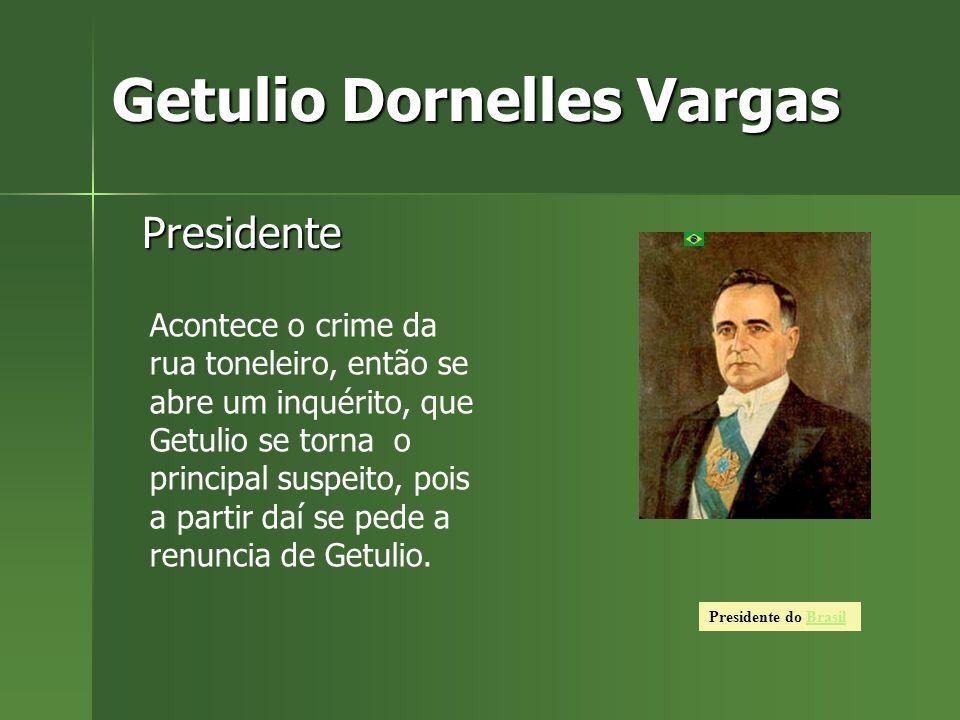 Getulio Dornelles Vargas Presidente Presidente do BrasilBrasil Acontece o crime da rua toneleiro, então se abre um inquérito, que Getulio se torna o principal suspeito, pois a partir daí se pede a renuncia de Getulio.