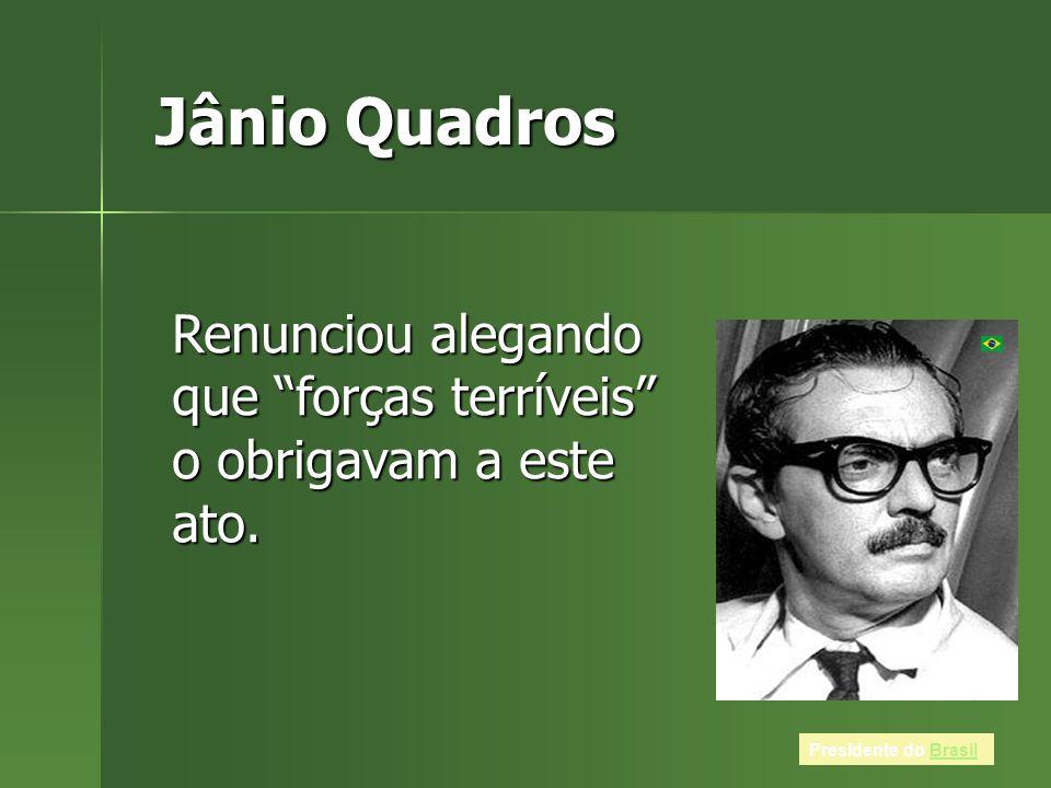 Jânio Quadros Presidente do BrasilBrasil Renunciou alegando que forças terríveis o obrigavam a este ato.