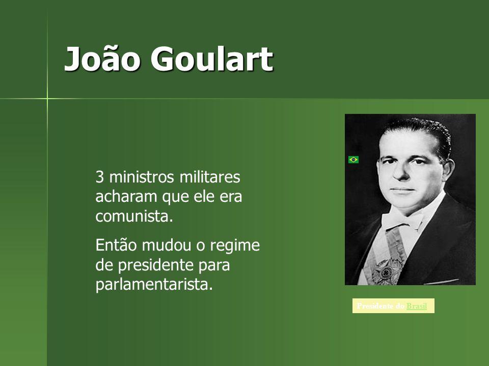 João Goulart Presidente do BrasilBrasil 3 ministros militares acharam que ele era comunista.