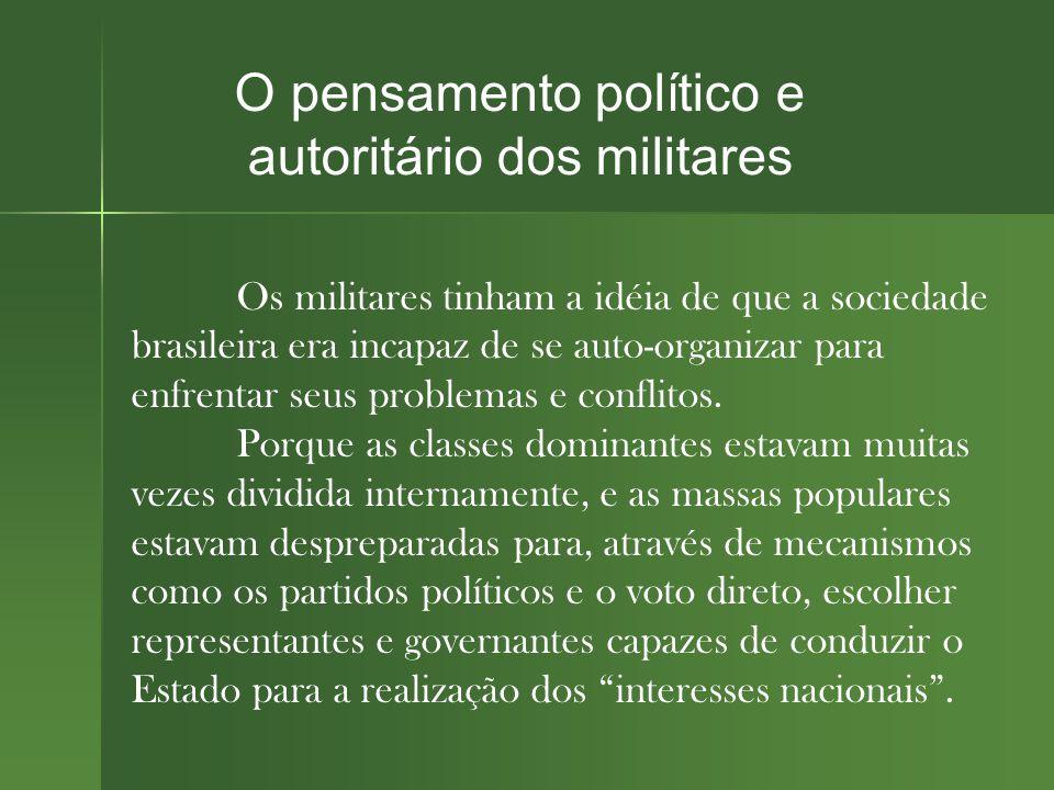 O pensamento político e autoritário dos militares Os militares tinham a idéia de que a sociedade brasileira era incapaz de se auto-organizar para enfrentar seus problemas e conflitos.