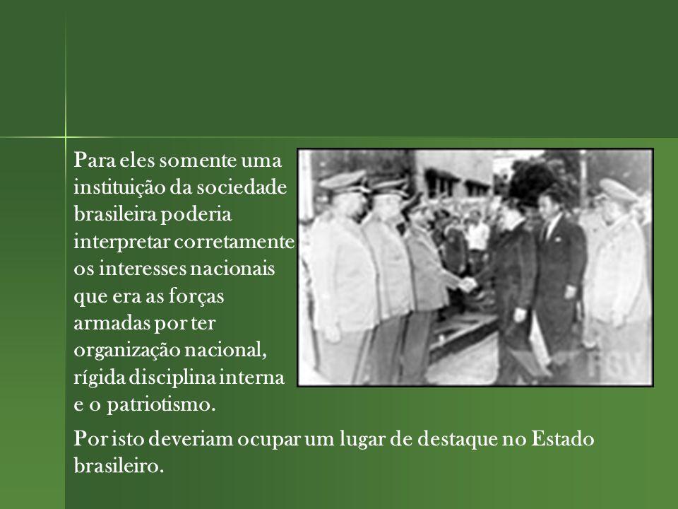 Para eles somente uma instituição da sociedade brasileira poderia interpretar corretamente os interesses nacionais que era as forças armadas por ter organização nacional, rígida disciplina interna e o patriotismo.