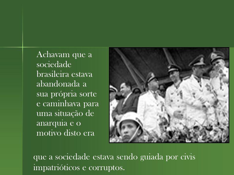 Achavam que a sociedade brasileira estava abandonada a sua própria sorte e caminhava para uma situação de anarquia e o motivo disto era que a sociedade estava sendo guiada por civis impatrióticos e corruptos.