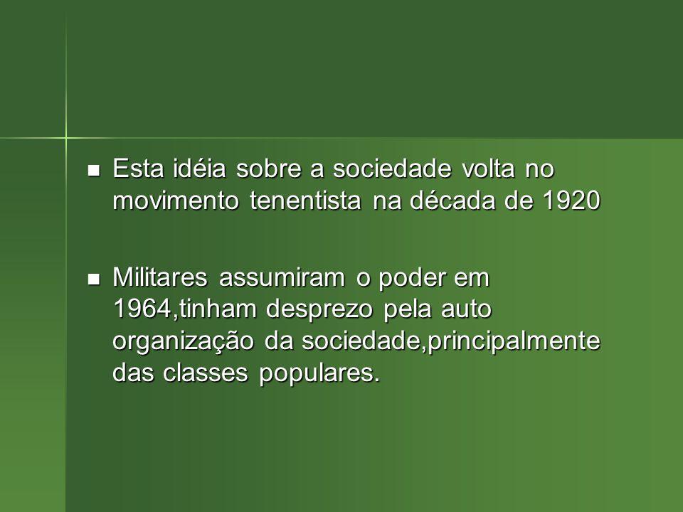 Esta idéia sobre a sociedade volta no movimento tenentista na década de 1920 Esta idéia sobre a sociedade volta no movimento tenentista na década de 1920 Militares assumiram o poder em 1964,tinham desprezo pela auto organização da sociedade,principalmente das classes populares.