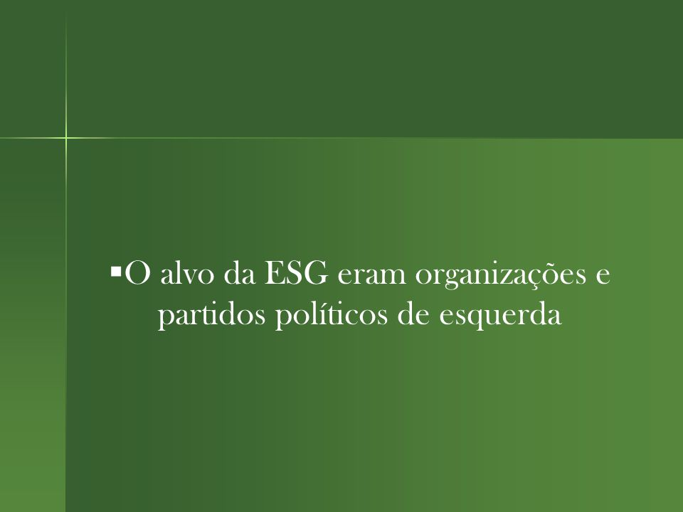  O alvo da ESG eram organizações e partidos políticos de esquerda