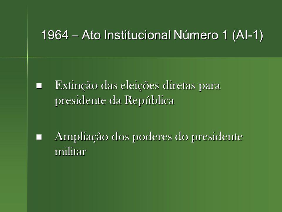 1964 – Ato Institucional Número 1 (AI-1) Extinção das eleições diretas para presidente da República Extinção das eleições diretas para presidente da República Ampliação dos poderes do presidente militar Ampliação dos poderes do presidente militar