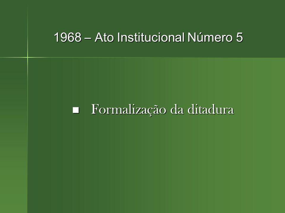 1968 – Ato Institucional Número 5 Formalização da ditadura Formalização da ditadura