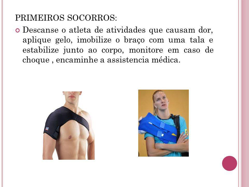 PRIMEIROS SOCORROS: Descanse o atleta de atividades que causam dor, aplique gelo, imobilize o braço com uma tala e estabilize junto ao corpo, monitore