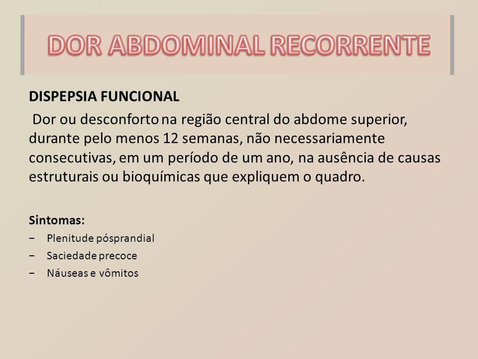 DISPEPSIA FUNCIONAL Dor ou desconforto na região central do abdome superior, durante pelo menos 12 semanas, não necessariamente consecutivas, em um pe