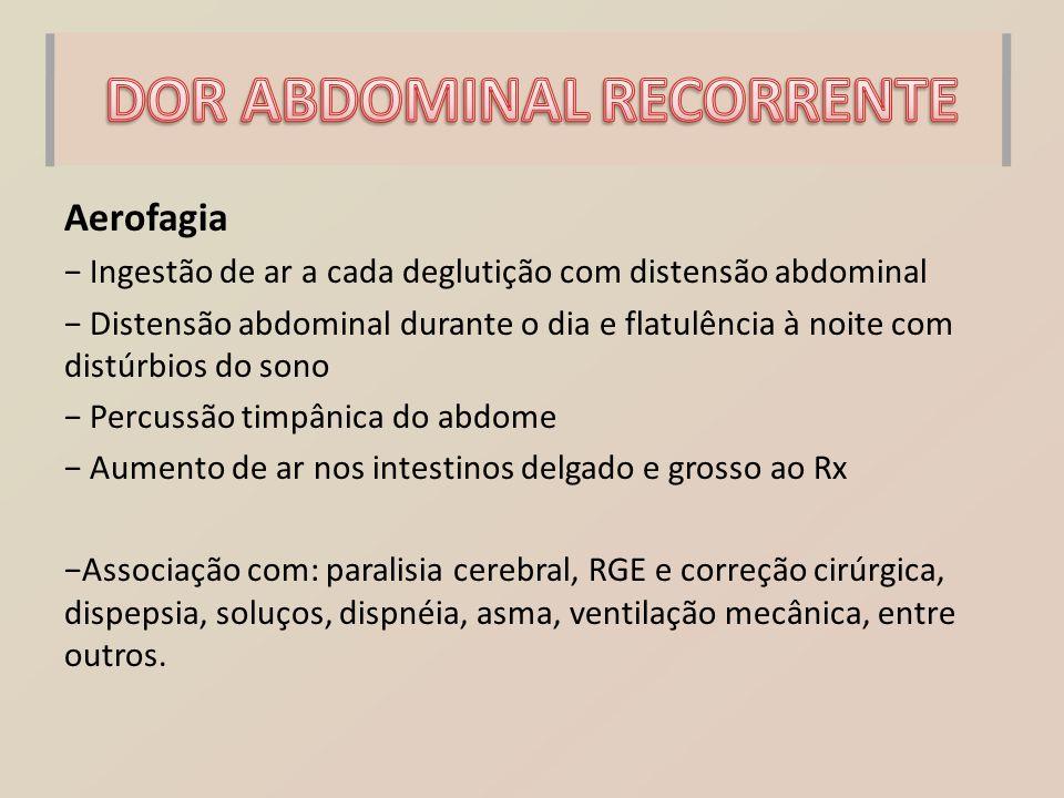 Aerofagia − Ingestão de ar a cada deglutição com distensão abdominal − Distensão abdominal durante o dia e flatulência à noite com distúrbios do sono