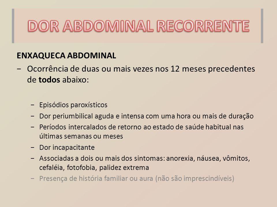 ENXAQUECA ABDOMINAL −Ocorrência de duas ou mais vezes nos 12 meses precedentes de todos abaixo: −Episódios paroxísticos −Dor periumbilical aguda e int