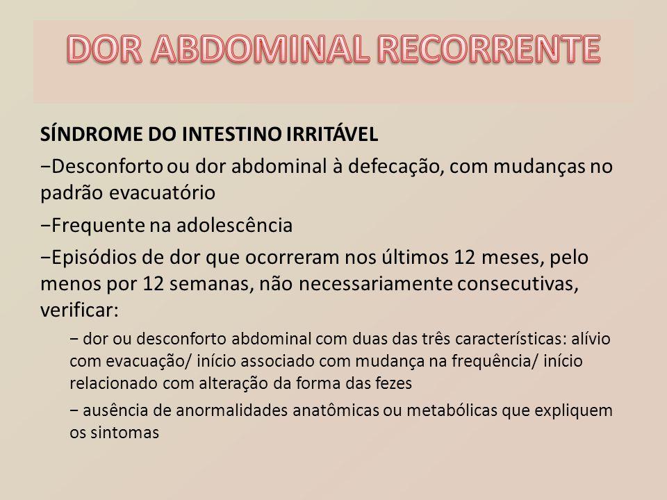 SÍNDROME DO INTESTINO IRRITÁVEL −Desconforto ou dor abdominal à defecação, com mudanças no padrão evacuatório −Frequente na adolescência −Episódios de