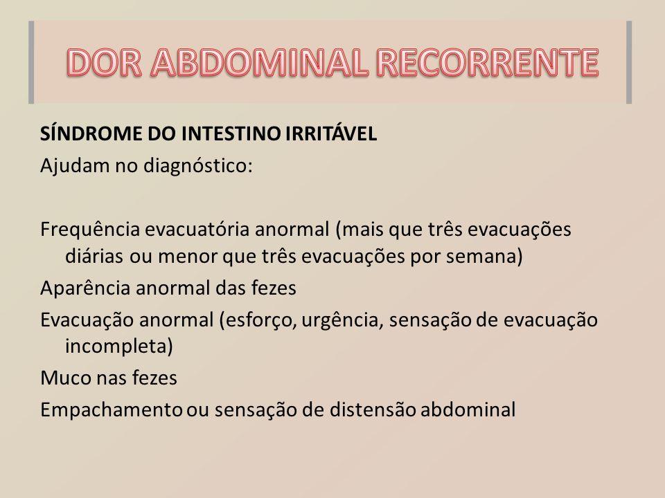 SÍNDROME DO INTESTINO IRRITÁVEL Ajudam no diagnóstico: Frequência evacuatória anormal (mais que três evacuações diárias ou menor que três evacuações p