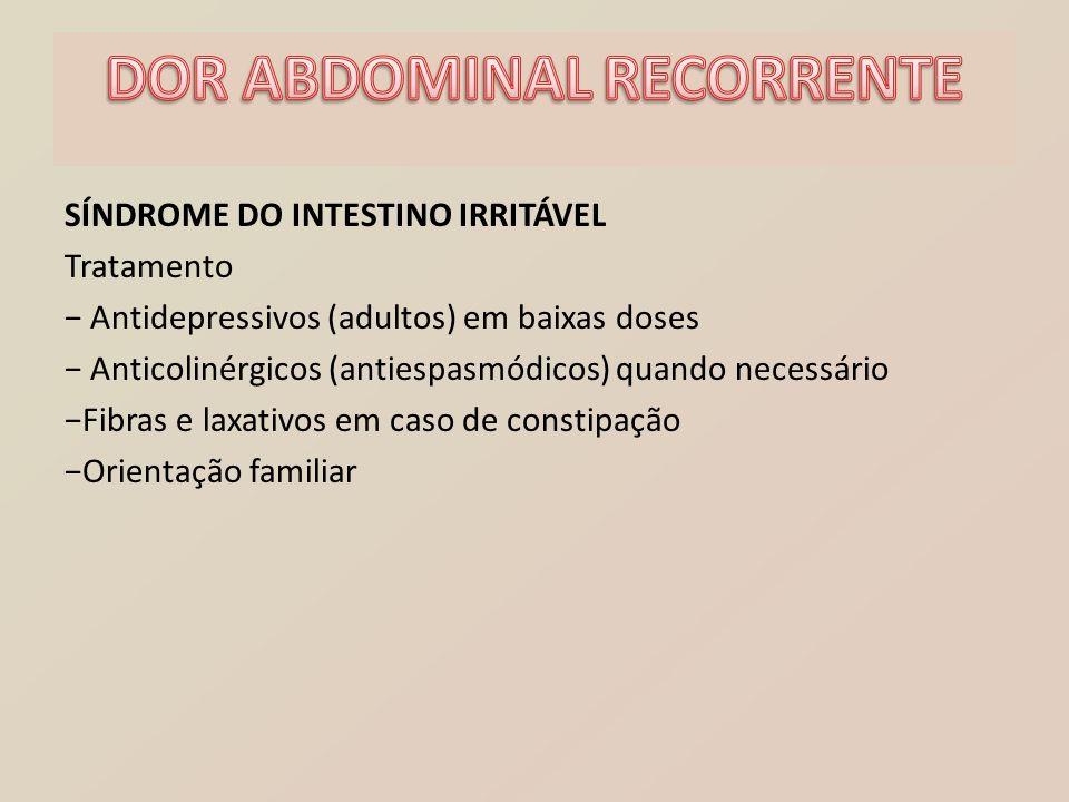 SÍNDROME DO INTESTINO IRRITÁVEL Tratamento − Antidepressivos (adultos) em baixas doses − Anticolinérgicos (antiespasmódicos) quando necessário −Fibras